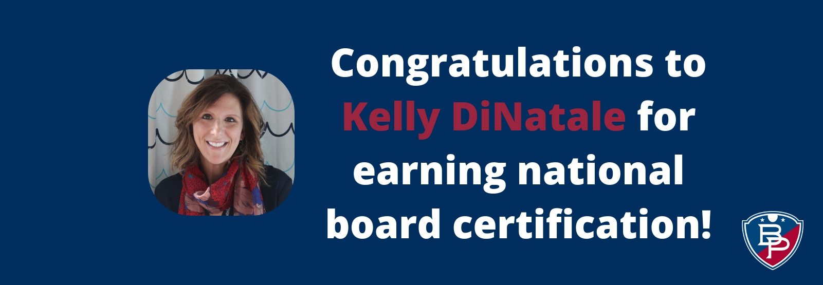 Congratulations to Kelly DiNatale for earning national board certification, with portrait of middle school science teacher and B-P logo